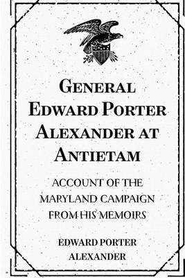 General Edward Porter Alexander at Antietam - Account of the Maryland Campaign from His Memoirs (Paperback): Edward Porter...