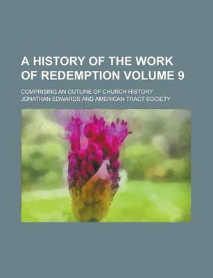 A History of the Work of Redemption; Comprising an Outline of Church History Volume 9 (Paperback): Jonathan Edwards