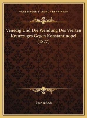 Venedig Und Die Wendung Des Vierten Kreuzzuges Gegen Konstantinopel (1877) (German, Hardcover): Ludwig Streit