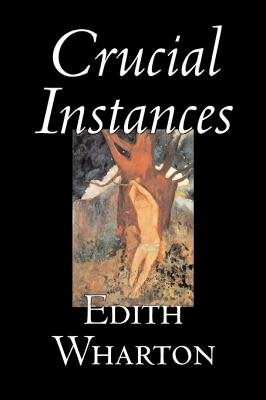 Crucial Instances by Edith Wharton, Fiction, Horror, Fantasy, Classics (Hardcover): Edith Wharton