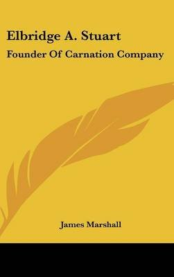 Elbridge A. Stuart - Founder of Carnation Company (Hardcover): James Marshall