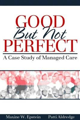 Good But Not Perfect - A Case Study of Managed Care (Paperback, New): Maxine W. Epstein, Patti Aldredge