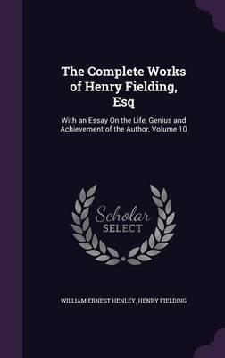 The Complete Works of Henry Fielding, Esq., with an Essay on the Life, Genius and Achievement of the Author Volume 10...