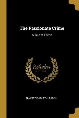 The Passionate Crime - A Tale of Faerie (Paperback): Ernest Temple Thurston
