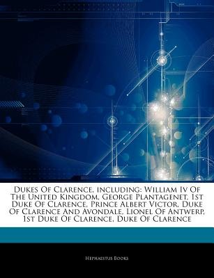 Articles on Dukes of Clarence, Including - William IV of the United Kingdom, George Plantagenet, 1st Duke of Clarence, Prince...
