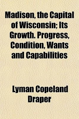 Madison, the Capital of Wisconsin; Its Growth. Progress, Condition, Wants and Capabilities (Paperback): Lyman C. Draper