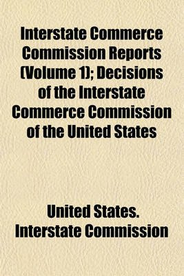 Interstate Commerce Commission Reports Volume 1; Decisions of the Interstate Commerce Commission of the United States...