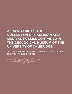 A Catalogue of the Collection of Cambrian and Silurian Fossils Contained in the Geological Museum of the University of...
