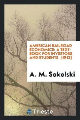 American Railroad Economics - A Text-Book for Investors and Students. [1913] (Paperback): A. M Sakolski