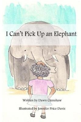 I Can't Pick Up an Elephant (Paperback): Dawn Crenshaw