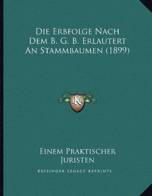 Die Erbfolge Nach Dem B. G. B. Erlautert an Stammbaumen (1899) (German, Paperback): Einem Praktischer Juristen