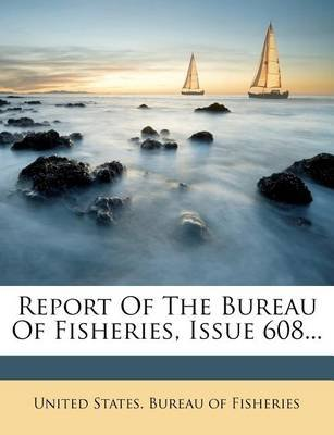 Report of the Bureau of Fisheries, Issue 608... (Paperback): United States Bureau of Fisheries