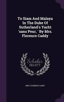 To Siam and Malaya in the Duke of Sutherland's Yacht 'Sans Peur, ' by Mrs. Florence Caddy (Hardcover): Mrs...