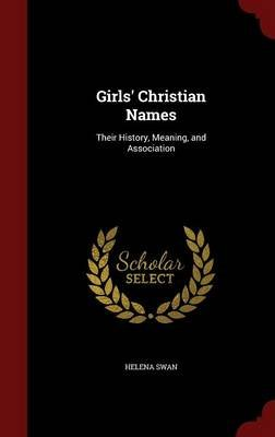 Girls' Christian Names - Their History, Meaning, and Association (Hardcover): Helena Swan