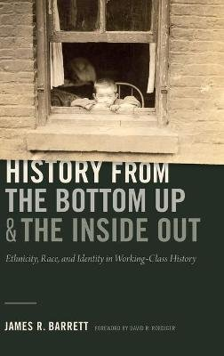 History from the Bottom Up and the Inside Out - Ethnicity, Race, and Identity in Working-Class History (Hardcover): James R....