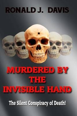 Murdered by the Invisible Hand - The Silent Conspiracy of Death! (Paperback): Ronald J Davis