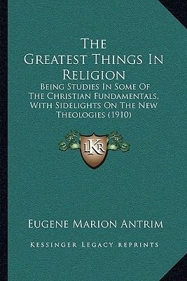 The Greatest Things in Religion the Greatest Things in Religion - Being Studies in Some of the Christian Fundamentals, with...