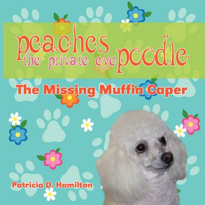 Peaches the Private Eye Poodle - The Missing Muffin Caper (Paperback): Pat Hamilton, Patricia D. Hamilton