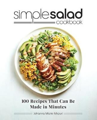 Simple Salad Cookbook - 100 Recipes That Can Be Made in Minutes (Paperback): Johanna Marie Mirpuri
