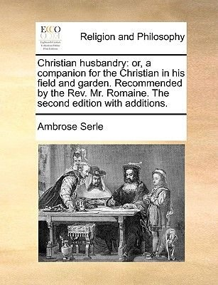 Christian Husbandry - Or, a Companion for the Christian in His Field and Garden. Recommended by the REV. Mr. Romaine. the...