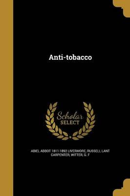 Anti-Tobacco (Paperback): Abiel Abbot 1811-1892 Livermore, Russell Lant Carpenter