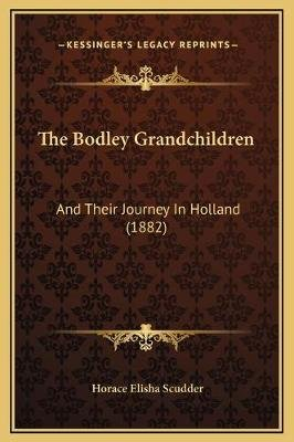 The Bodley Grandchildren - And Their Journey in Holland (1882) (Hardcover): Horace Elisha Scudder
