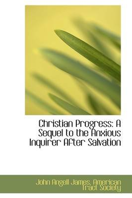 Christian Progress - A Sequel to the Anxious Inquirer After Salvation (Hardcover): John Angell James