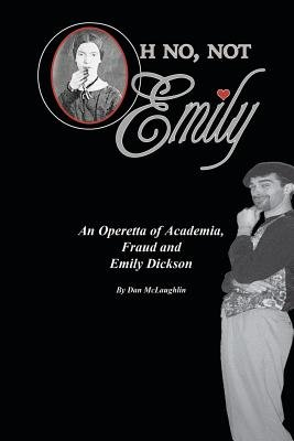 Oh No, Not Emily! - An Operetta of Academia, Fraud & Emily Dickinson (Paperback): Dan McLaughlin