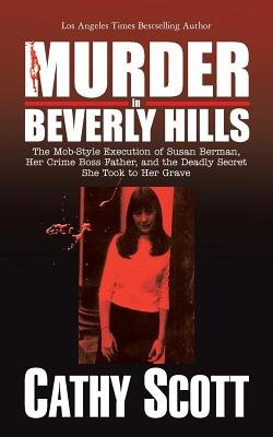 Murder in Beverly Hills - The Mob-Style Execution of Susan Berman, Her Crime Boss Father, and the Deadly Secret She Took to Her...