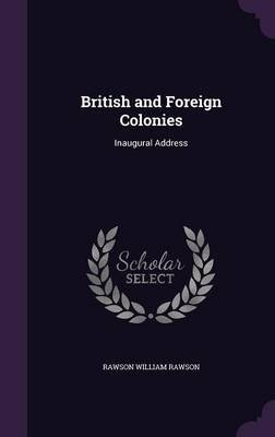 British and Foreign Colonies - Inaugural Address (Hardcover): Rawson William Rawson