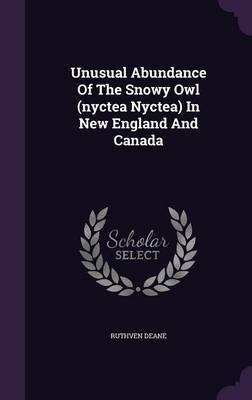 Unusual Abundance of the Snowy Owl (Nyctea Nyctea) in New England and Canada (Hardcover): Ruthven Deane