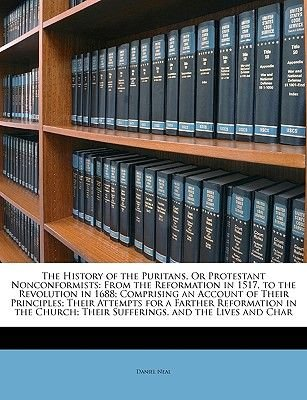 The History of the Puritans, or Protestant Nonconformists - From the Reformation in 1517, to the Revolution in 1688; Comprising...