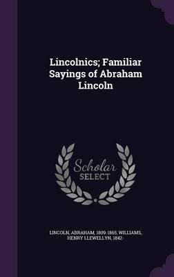 Lincolnics; Familiar Sayings of Abraham Lincoln (Hardcover): Abraham Lincoln, Henry Llewellyn Williams