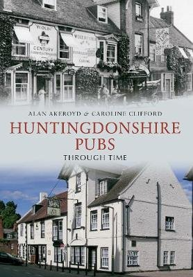 Huntingdonshire Pubs Through Time (Paperback, UK ed.): Alan Akeroyd, Caroline Clifford