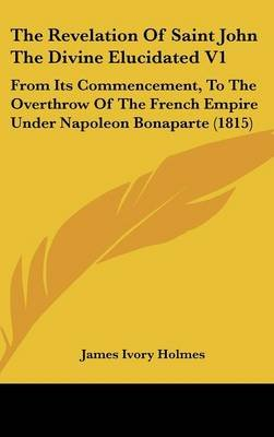 The Revelation of Saint John the Divine Elucidated V1 - From Its Commencement, to the Overthrow of the French Empire Under...