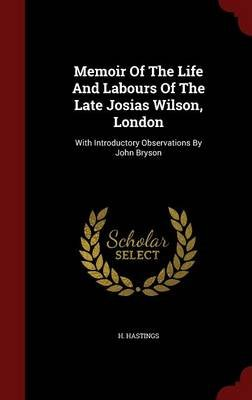 Memoir of the Life and Labours of the Late Josias Wilson, London - With Introductory Observations by John Bryson (Hardcover):...