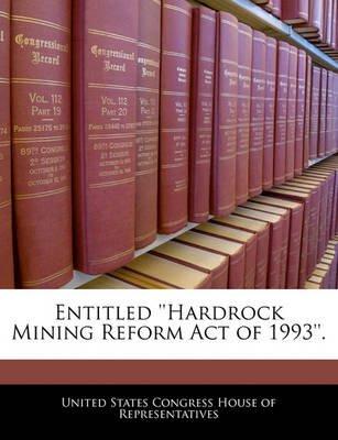 Entitled ''Hardrock Mining Reform Act of 1993''. (Paperback): United States Congress House of Represen