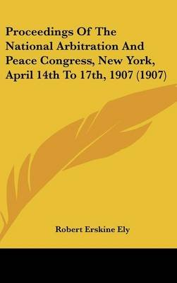 Proceedings of the National Arbitration and Peace Congress, New York, April 14th to 17th, 1907 (1907) (Hardcover): Robert...