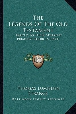 The Legends of the Old Testament - Traced to Their Apparent Primitive Sources (1874) (Paperback): Thomas Lumisden Strange