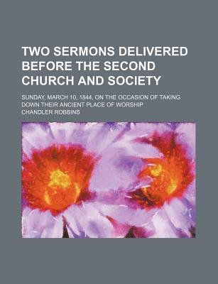 Two Sermons Delivered Before the Second Church and Society; Sunday, March 10, 1844, on the Occasion of Taking Down Their...