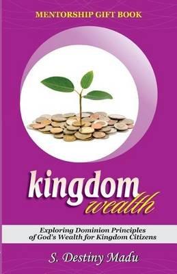 Kingdom Wealth - Exploring Kingdom Principles of God's Wealth for Kingdom Citizens (Paperback): Dr Destiny S Madu