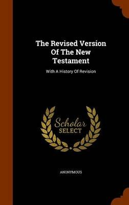 The Revised Version of the New Testament - With a History of Revision (Hardcover): Anonymous