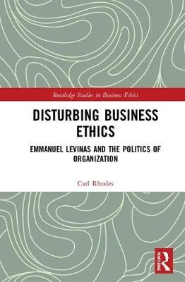 Disturbing Business Ethics - Emmanuel Levinas and the Politics of Organization (Hardcover): Carl Rhodes