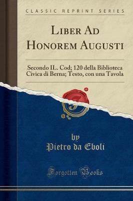 Liber Ad Honorem Augusti - Secondo Il. Cod; 120 Della Biblioteca Civica Di Berna; Testo, Con Una Tavola (Classic Reprint)...