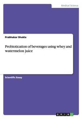 Probiotication of Beverages Using Whey and Watermelon Juice (Paperback): Prabhakar Shukla