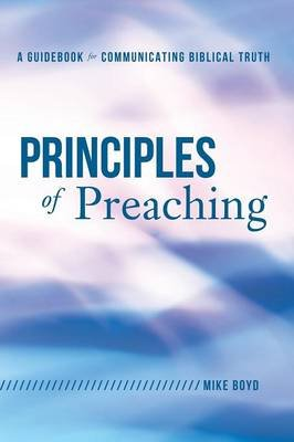 Principles of Preaching - A Guidebook for Communicating Biblical Truth (Paperback): Mike Boyd