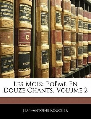 Les Mois - Poeme En Douze Chants, Volume 2 (English, French, Paperback): Jean-Antoine Roucher