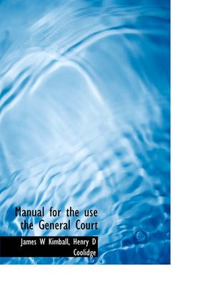 Manual for the Use the General Court (Hardcover): James W Kimball, Henry D. Coolidge