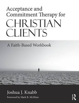 Acceptance and Commitment Therapy for Christian Clients - A Faith-Based Workbook (Paperback): Joshua J Knabb