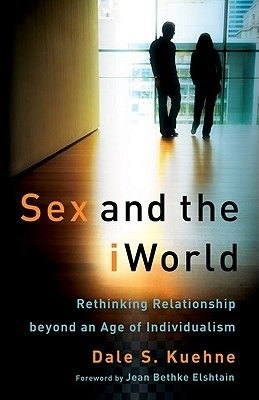 Sex and the iWorld - Rethinking Relationship beyond an Age of Individualism (Paperback): Dale S. Kuehne